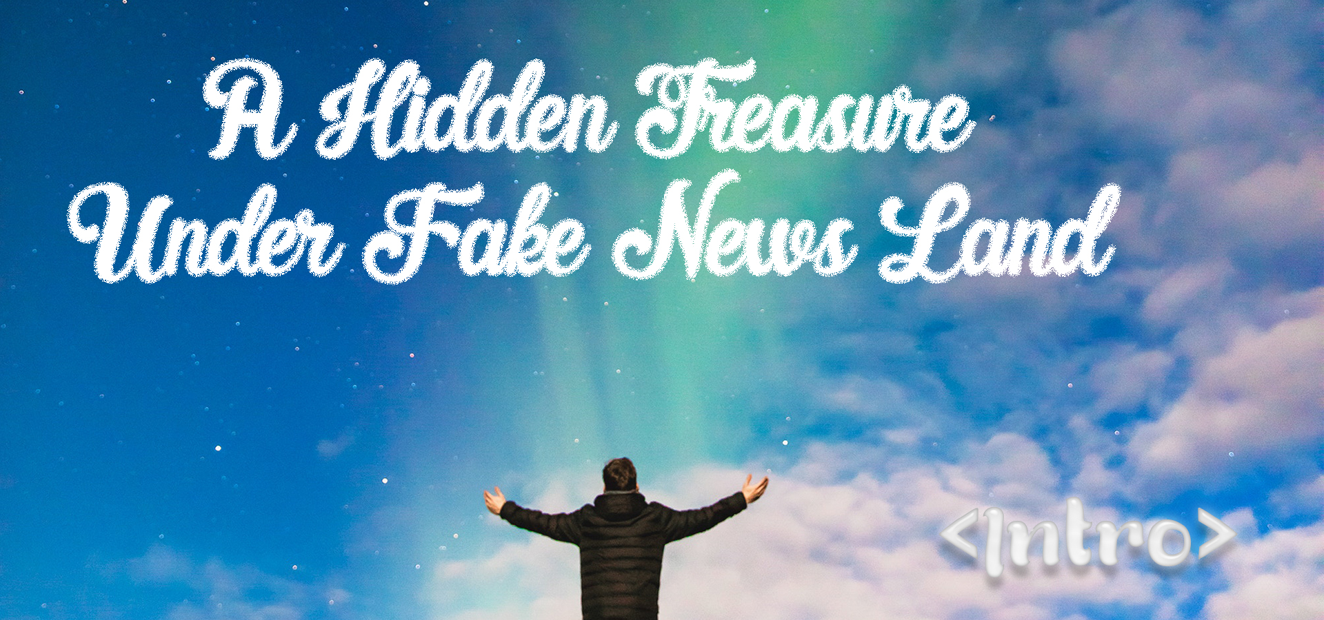 A Hidden Treasure Under Fake News Land (Intro)